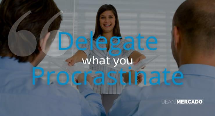 Dean Mercado Quote - Delegate What You Procrastinate